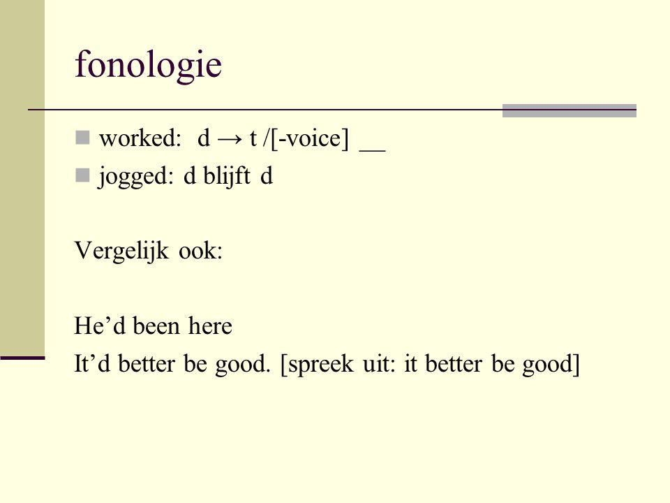 fonologie worked: d → t /[-voice] __ jogged: d blijft d Vergelijk ook:
